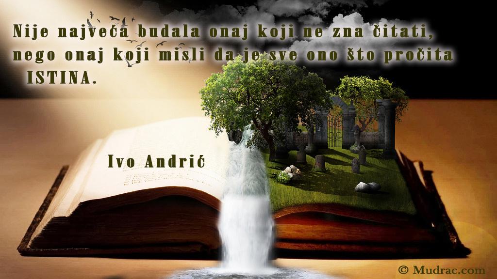 Nije najveća budala onaj koji ne zna čitati, nego onaj koji misli da je sve ono što pročita istina. Ivo Andrić