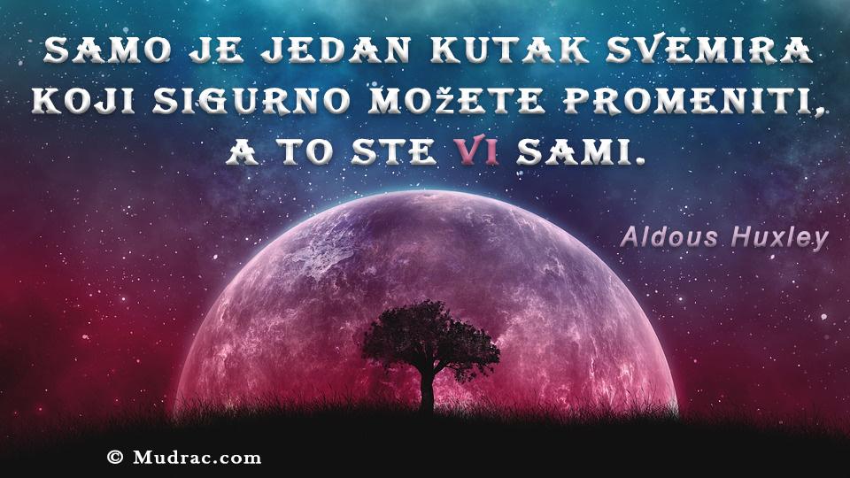 Samo je jedan kutak svemira koji sigurno možete promeniti, a to ste vi sami. Aldous Huxley